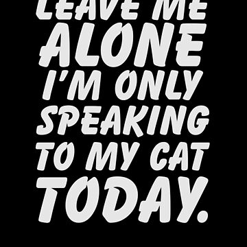 Leave Me Alone I'm Only Speaking To My Cat Today Shirt Funny Cat Lover Design Great Gift for Cat Owners and Animal Lovers by CrusaderStore