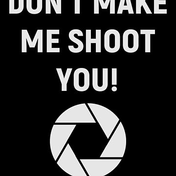Don't Make You Shoot You Shirt Funny Photography Design Great Photographer Gift by CrusaderStore
