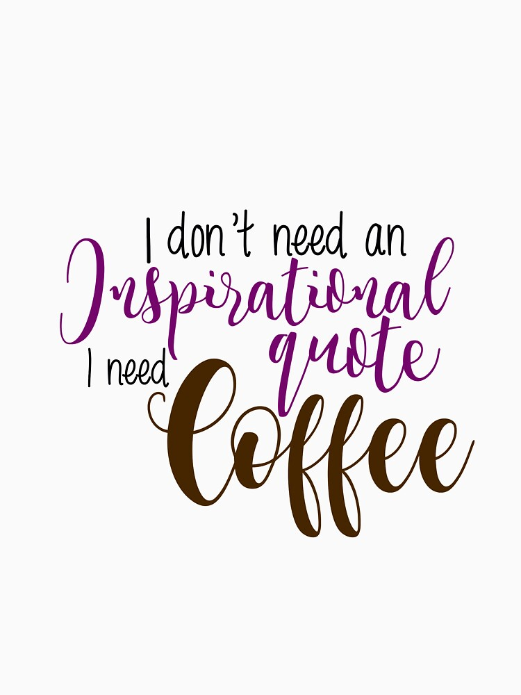 I Dont Need An Inspirational Quote I Need Coffee Unisex T Shirt By
