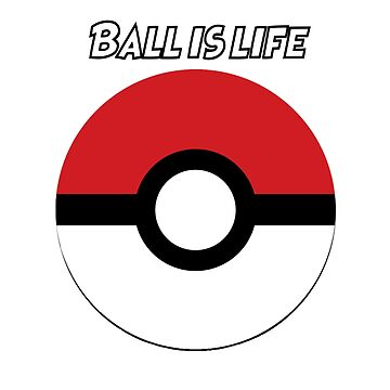 Ball is Life- Pokemon by ijoserr