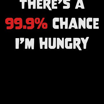 I'm Hungry Shirt There Is A 99.9% Chance I'm Hungry Funny Design Great Gift for Food Lovers Always Starving  by CrusaderStore