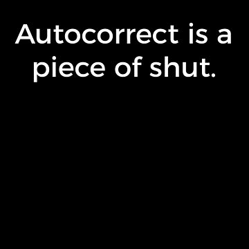 Autocorrect Is A Piece Of Shut Shirt Funny Design Great Gift for Phone Lovers by CrusaderStore
