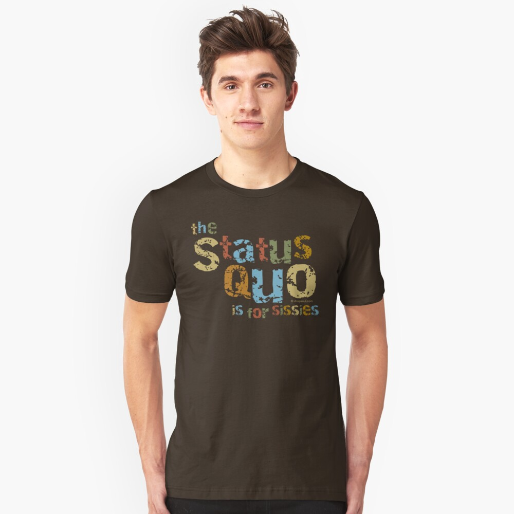 The Status Quo is for Sissies Unisex T-Shirt Front