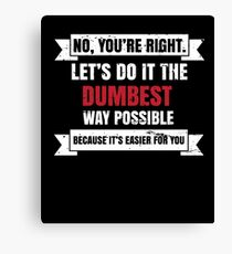 No You're Right Lets Do It The Dumbest Way Possible Becuse It's Easier You gift tee Canvas Print