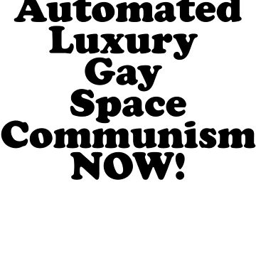 Fully Automated Luxury Gay Space Communism by wigsandtackle