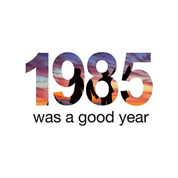 1985 WAS A GOOD YEAR by valyrianheart
