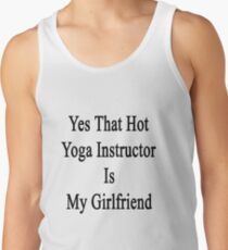 Yes That Hot Yoga Instructor Is My Girlfriend Tank Top