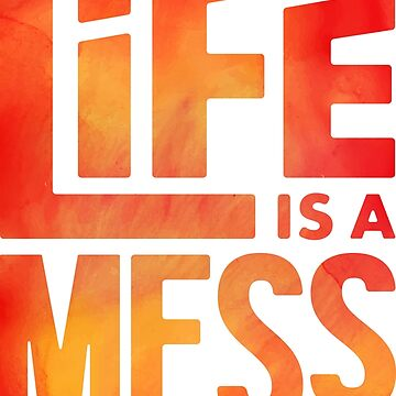 Life is a Mess by lefrick