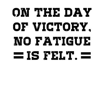 ON THE DAY OF VICTORY NO FATIGUE IS FELT peace win battle fight faith satisfaction winner loser feelings happy fun cool gifts  by dreamhustle