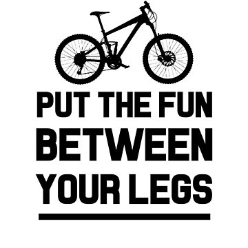 PUT THE FUN BETWEEN YOUR LEGS cycling bike hobby fun rider fitness eco trip tour vacations holidays health outdoor nature sports cool gifts  by dreamhustle