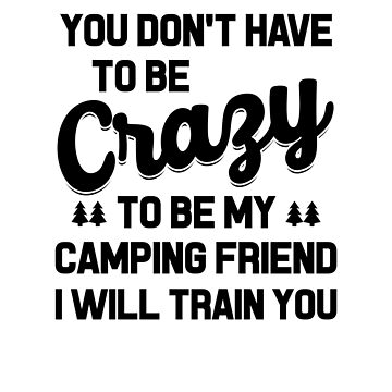 YOU DON'T NEED TO BE CRAZY TO BE MY CAMPING FRIEND tents camp bonfire travel trip training bag-pack weekends vacation holidays adventure outdoor nature fun cool gifts  by dreamhustle