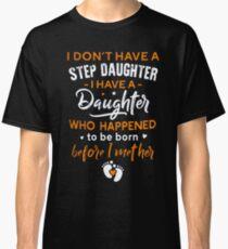 I Don't Have A Step Daughter I Have A Daughter Who Happened To Be Born Before I Met Her Classic T-Shirt