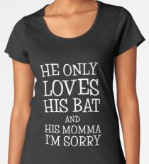 He Only Loves His Bat And His Momma I'm Sorry Women's Premium T-Shirt