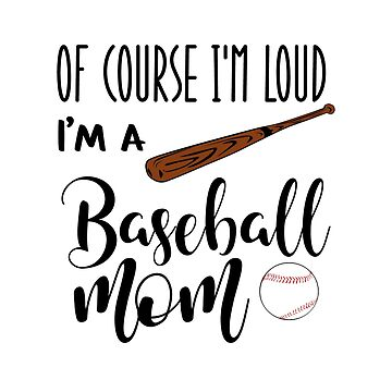 Of Course I'm Loud I'm A Baseball Mom sports mom by franmcclellan