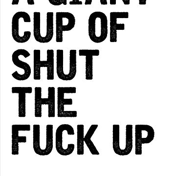 A Giant Cup Of Shut The Fuck Up by MattDC