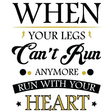 When Your Legs Can't Run Anymore Run with Your Heart - Funny Running t shirt  by ArtOfHappiness
