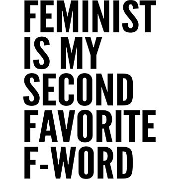 Feminist is My Second Favorite F-Word by CreativeAngel
