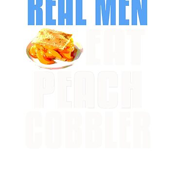 Real Men Eat Peach Cobbler by GnarlyGatorTees