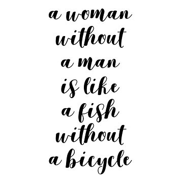 A woman without a man is like a fish without a bicycle by designite