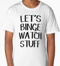 Let's binge watch stuff Long T-Shirt