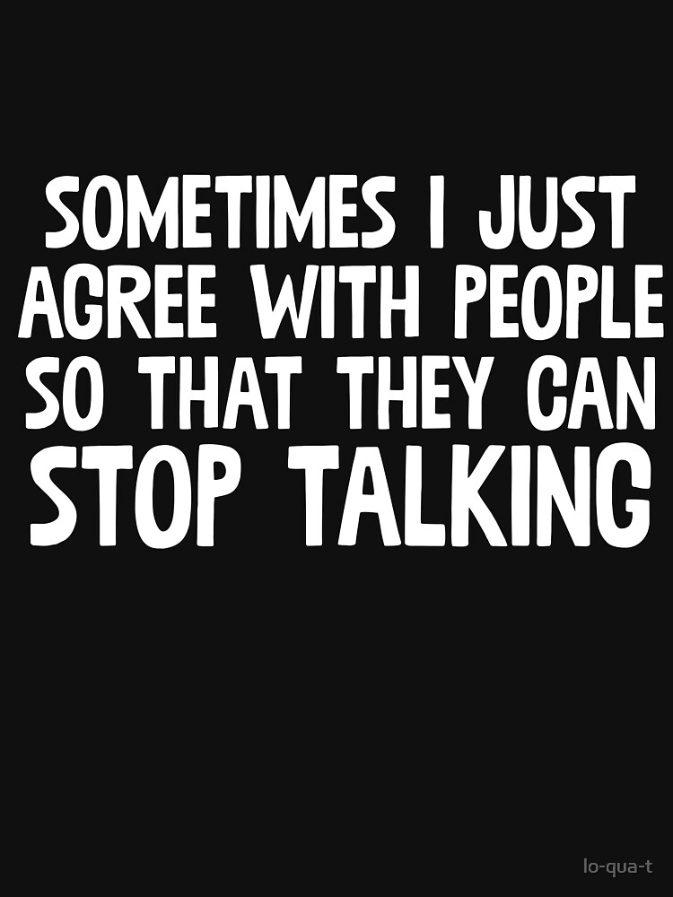 Sometimes I Just Agree With People So That They Can Stop Talking by lo-qua-t