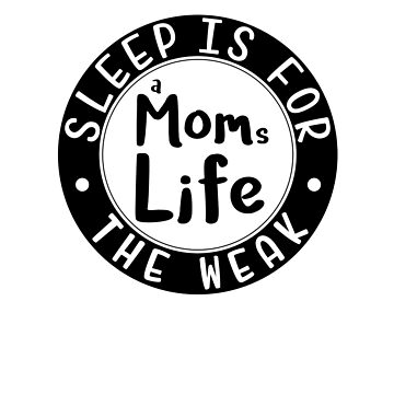 A Moms Life Sleep is for the Weak by GiftedPursuits
