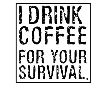 Coffee Lover tShirt I Drink Coffee For Your Survival by GiftedPursuits