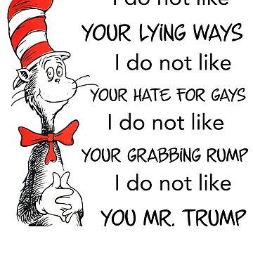 I do not like Your Lying Ways, I do not like Your Hate For Gays, I do not like Your Grabbing Rump, I do not like you, Mr. Trump. by JJDzignsShop