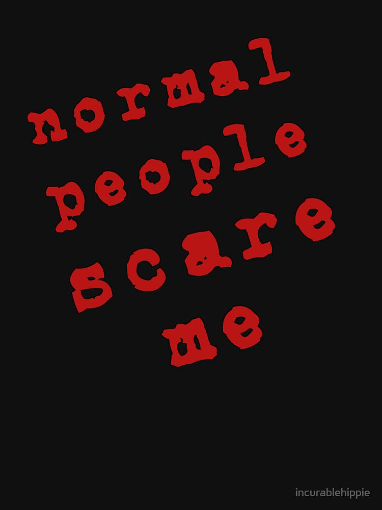 Normal People Scare Me! by incurablehippie