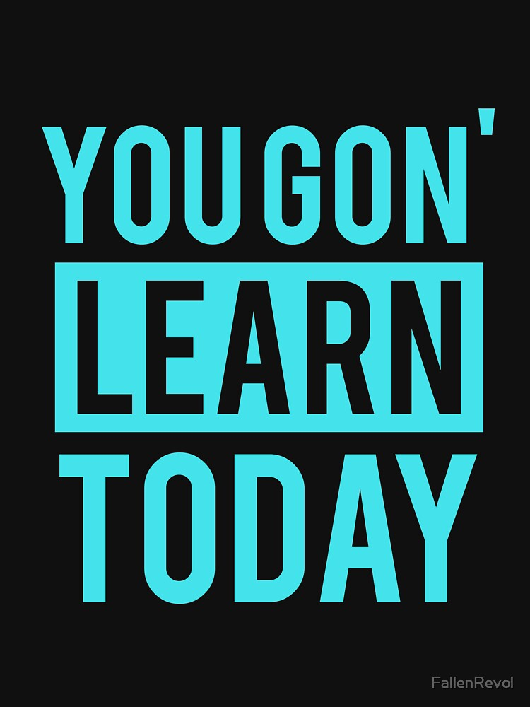 You Gon' Learn Today  by FallenRevol