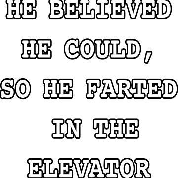He Believed He Could So He Farted In The Elevator by Almdrs