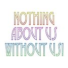 Nothing About Us Without Us – (text) by alannarwhitney