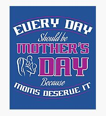 Everyday should be Mother's day because moms deserve it - Mother's Day Gift Photographic Print