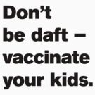 NDVH  Don't be daft — vaccinate your kids. by nikhorne