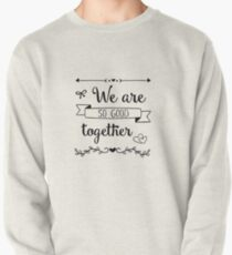 we are so good together Pullover