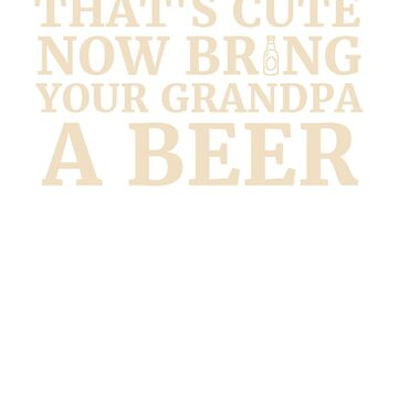 That's Cute Now Bring Your Grandpa A Beer  by rockpapershirts