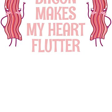 Bacon Makes My Heart Flutter by Dees-Tees