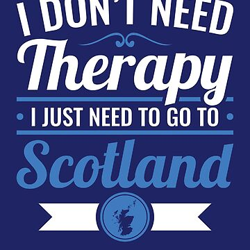 I Don't Need Therapy I Just Need To Go To Scotland Travel by jaygo