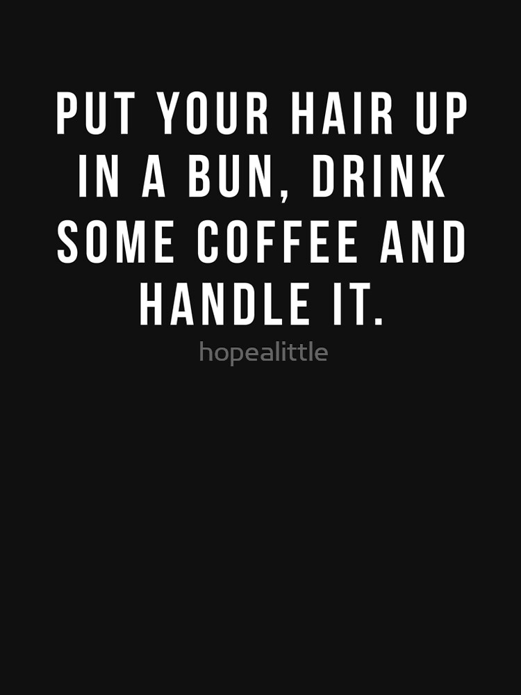 Put Your Hair Up In A Bun, Drink Some Coffee And Handle It. by hopealittle