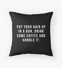 Put Your Hair Up In A Bun, Drink Some Coffee And Handle It. Throw Pillow