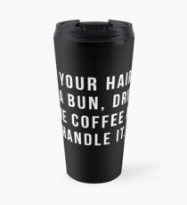 Put Your Hair Up In A Bun, Drink Some Coffee And Handle It. Travel Mug