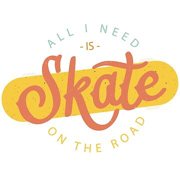 All I Need is Skate on the Road by 1clothing