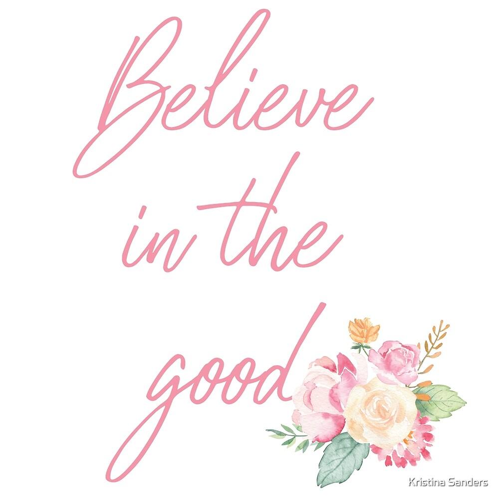 Believe in the Good by Kristina Sanders