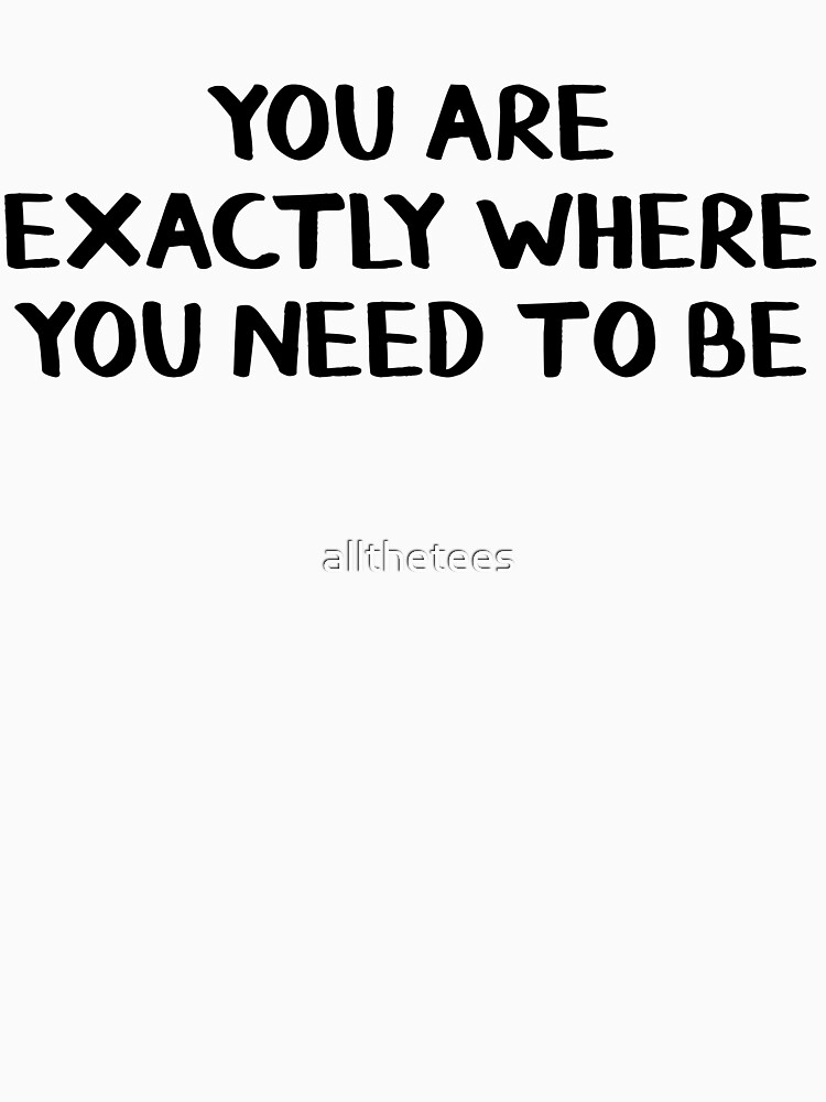 You are exactly where you need to be by allthetees