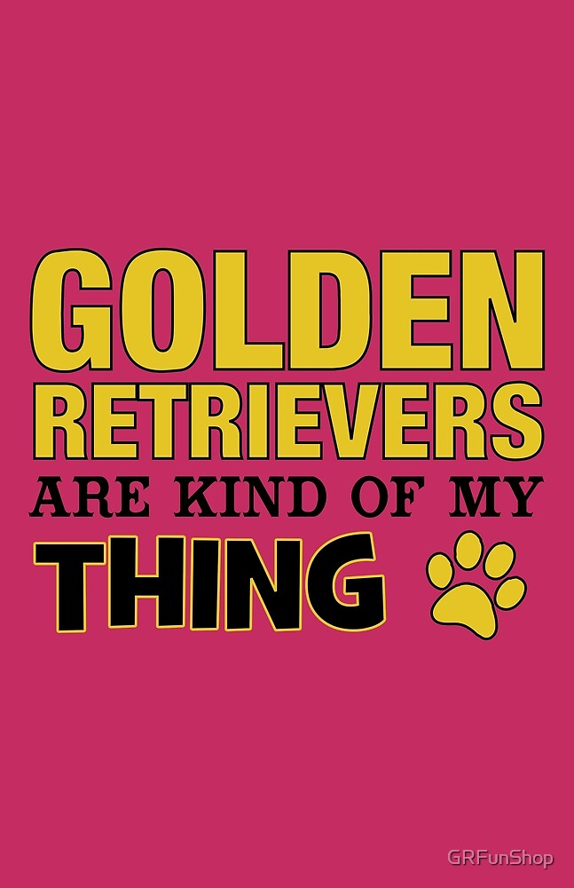 Golden Retrievers Are Kind Of My Thing by GRFunShop