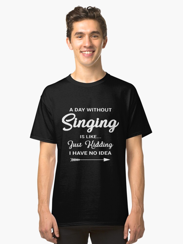 a day without singing is like just kidding I have no idea music t-shirts Classic T-Shirt Front
