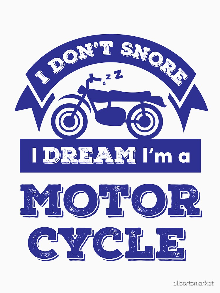 I Don't Snore I Dream I'm A Motorcycle Funny Motorbike Shirt by allsortsmarket