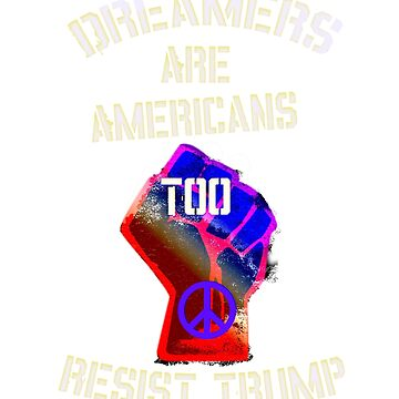 Dreamers Are Americans Too, Resist Trump T-Shirt by Art2Me
