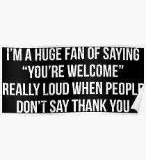 Huge Fan Youre Welcome Irony T-shirt Poster