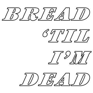 Bread Til I'm Dead by KingCrust
